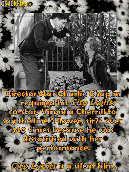 Director/star Charlie Chaplin required his City Lights co-star, Virginia Cherrill to say the line UFlower, sir? over 340 times because he was dissati