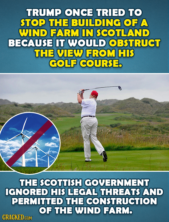 TRUMP ONCE TRIED TO STOP THE BUILDING OF A WIND FARM IN SCOTLAND BECAUSE IT WOULD OBSTRUCT THE VIEW FROM HIS GOLF COURSE. THE SCOTTISH GOVERNMENT IGNO
