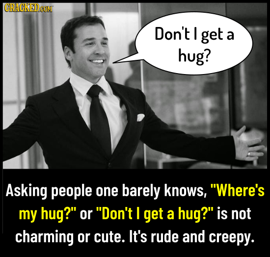 CRACKED Don't get a hug? Asking people one barely knows, Where's my hug? or Don't I get a hug? is not charming or cute. It's rude and creepy.