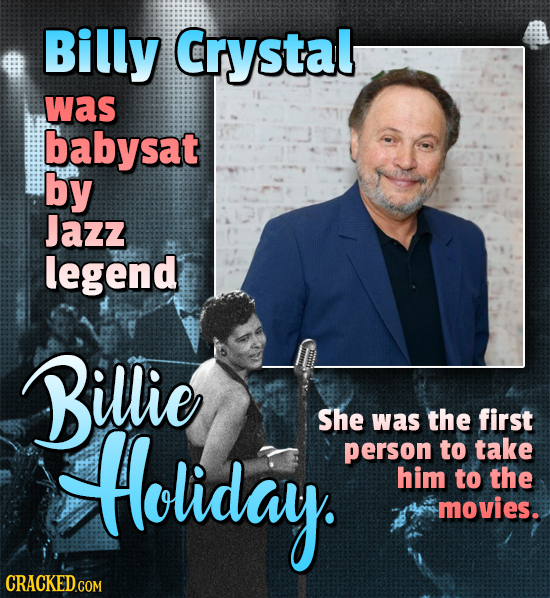Billy Crystal was babysat by Jazz legend Billie Holiday She was the first person to take him to the movies.