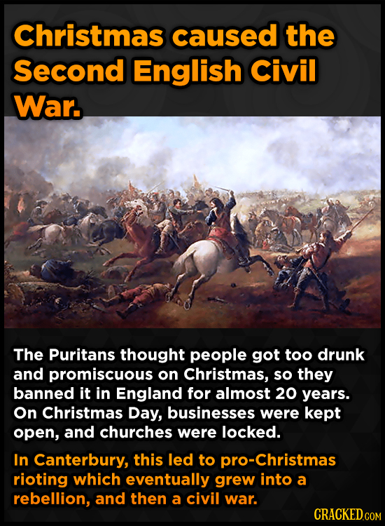Christmas caused the Second English Civil War. The Puritans thought people got too drunk and promiscuous on Christmas, so they banned it in England fo