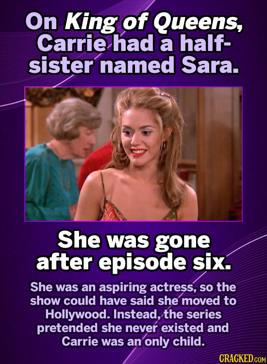 On King of Queens, Carrie had a half- sister named Sara. She was gone after episode six. She was an aspiring actress, so the show could have said she