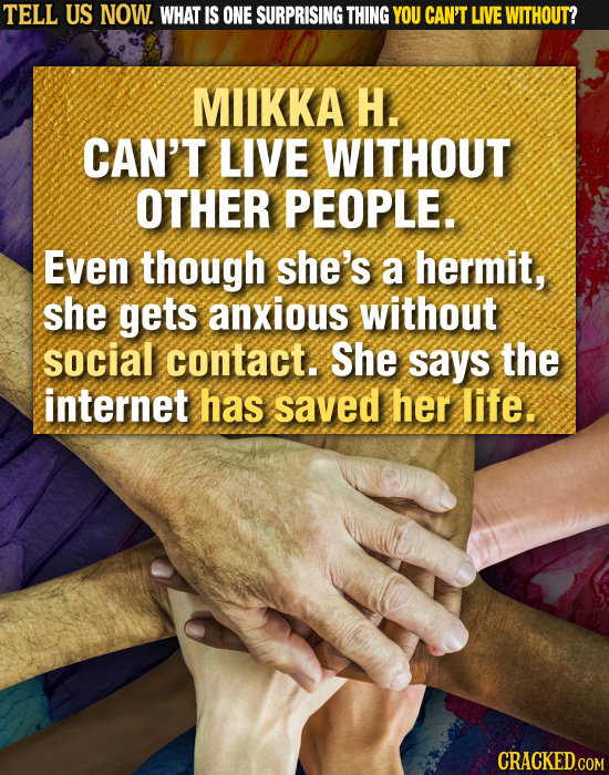 TELL US NOW. WHAT IS ONE SURPRISING THING YOU CAN'T LIVE WITHOUT? MIIKKA H. CAN'T LIVE WITHOUT OTHER PEOPLE. Even though she's a hermit, she gets anxi