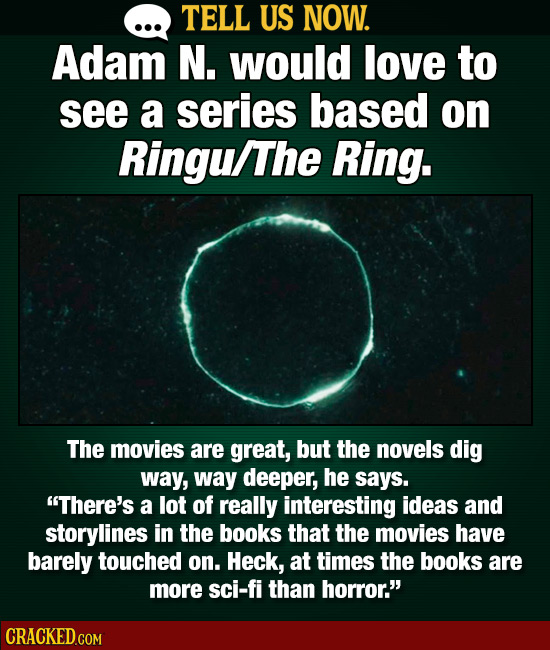 TELL US NOW. Adam N. would love to see a series based on Ringu/The Ring. The movies are great, but the novels dig way, way deeper, he says. There's a