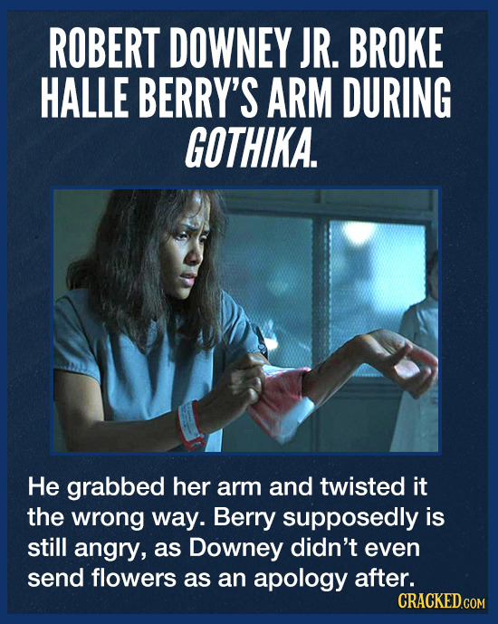 ROBERT DOWNEY JR. BROKE HALLE BERRY'S ARM DURING GOTHIKA. He grabbed her arm and twisted it the wrong way. Berry supposedly is still angry, as Downey
