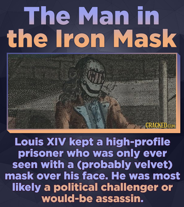 The Man in the Iron Mask CRACKED CON Louis XIV kept a high-profile prisoner who was only ever seen with a (probably velvet) mask over his face. He was