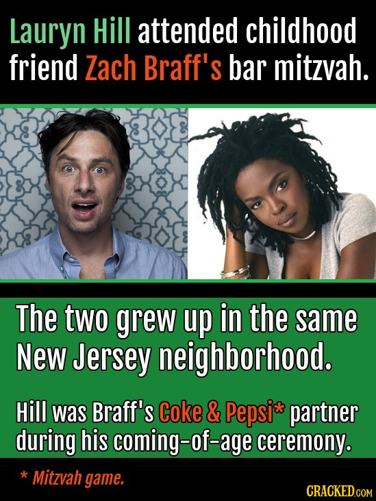 Lauryn Hill attended childhood friend Zach Braff's bar mitzvah. The two grew up in the same New Jersey neighborhood. Hill was Braff's Coke & Pepsi* pa