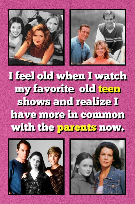 I feel old when I watch my favorite old teen shows and realize I have more in common with the parents now.
