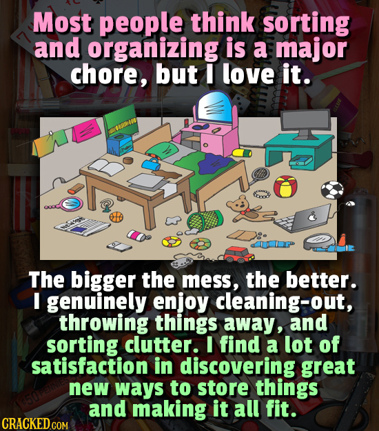 Most people think sorting and organizing is a major chore, but I love it. The bigger the mess, the better. I genuinely enjoy cleaning-out, throwing th