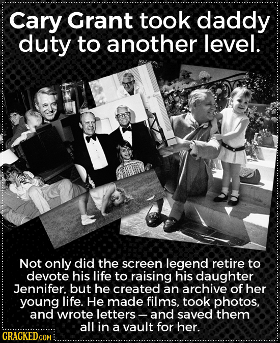 Cary Grant took daddy duty to another level. Not only did the screen legend retire to devote his life to raising his daughter Jennifer, but he created