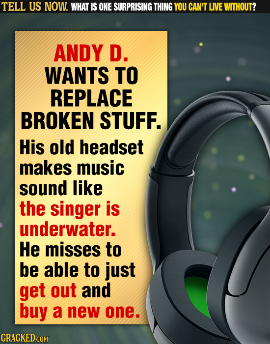 TELL US NOW. WHAT IS ONE SURPRISING THING YOU CAN'T LIVE WITHOUT? ANDY D. WANTS TO REPLACE BROKEN STUFF. His old headset makes music sound like the si