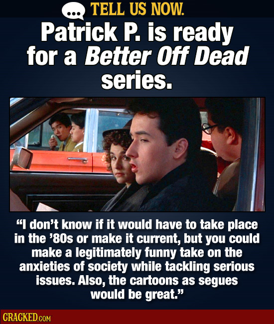 . TELL US NOW. Patrick P. is ready for a Better Off Dead series. I don't know if it would have to take place in the '80s or make it current, but you