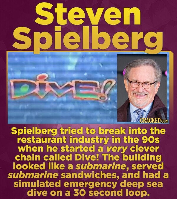 Steven Spielberg Dien CRACKED.cO COM Spielberg tried to break into the restaurant industry in the 90s when he started a very clever chain called Dive!