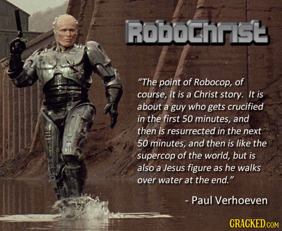 RODOChrIS The point of Robocop, of course, it is a Christ story. It is about a guy who gets crucified in the first 50 minutes, and then is resurrecte