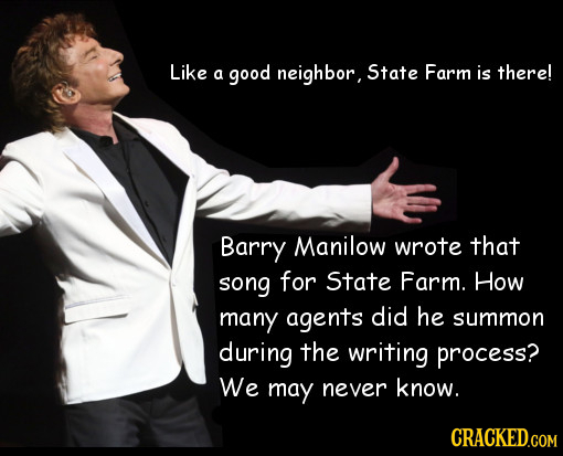 Like a good neighbor, State Farm is there! Barry Manilow wrote that song for State Farm. How many agents did he summon during the writing process? We