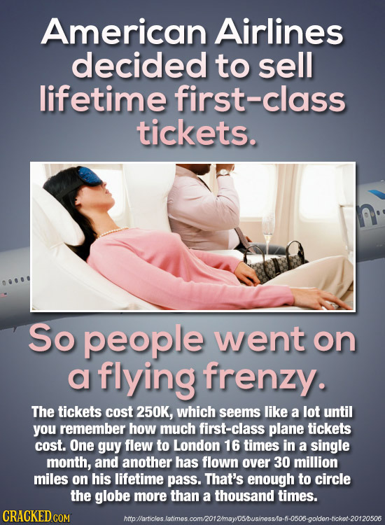 American Airlines decided to sell lifetime first-class tickets. So people went on a flying frenzy. The tickets cost 250K, which seems like a lot until