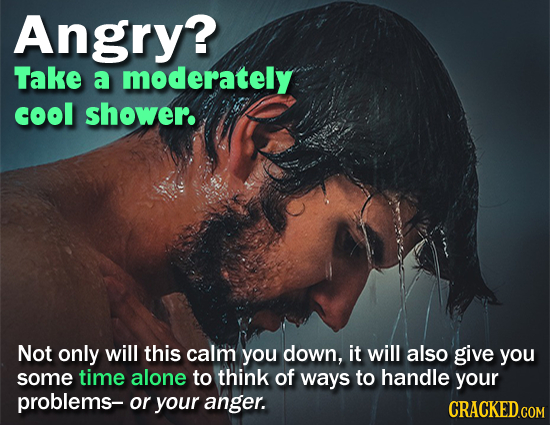 Angry? Take a moderately cool shower. Not only will this calm you down, it will also give you some time alone to think of ways to handle your problems