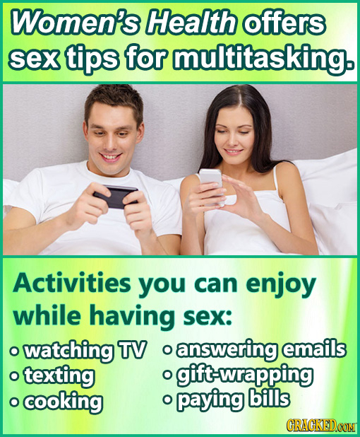 Women's Health offers sex tips for multitasking. Activities you can enjoy while having sex: watching TV O answering emails O texting O gift-wrapping c