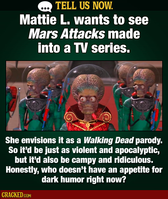 TELL US NOW. Mattie L. wants to see Mars Attacks made into a TV series. She envisions it as a Walking Dead parody. So it'd be just as violent and apoc