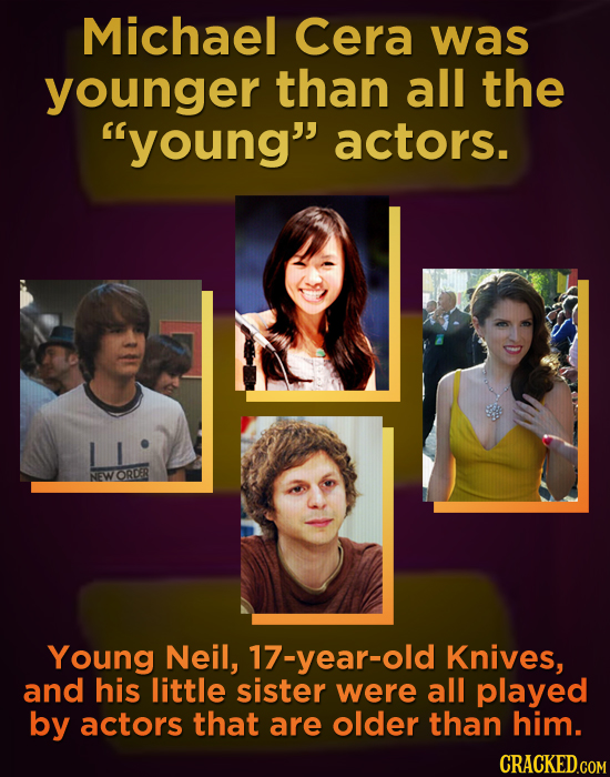 Michael Cera was younger than all the young actors. ORDER Young Neil, 17-year-old Knives, and his little sister were all played by actors that are o
