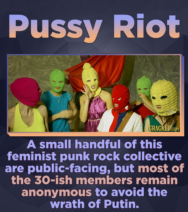 Pussy Riot CRACKEDc A small handful of this feminist punk rock collective are public-facing, but most of the 30-ish members remain anonymous to avoid