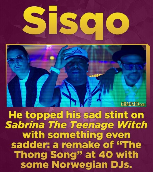 Sisao CRACKEDCO He topped his sad stint on Sabrina The Teenage Witch with something even sadder: a remake of The Thong Song at 40 with some Norwegia