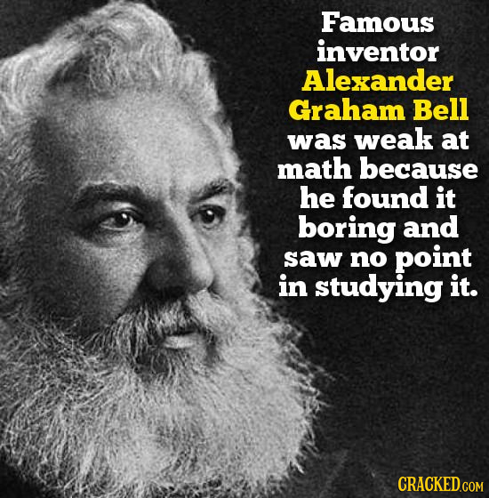 Famous inventor Alexander Graham Bell was weak at math because he found it boring and saw no point in studying it.