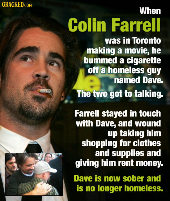 CRACKEDG When Colin Farrell was in Toronto making a movie, he bummed a cigarette off a homeless guy named Dave. The two got to talking. Farrell stayed