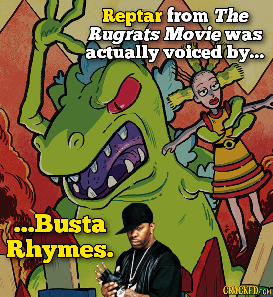 Reptar from The Rugrats Movie was actually voiced by... .Busta Rhymes. ORACKEDCO COM