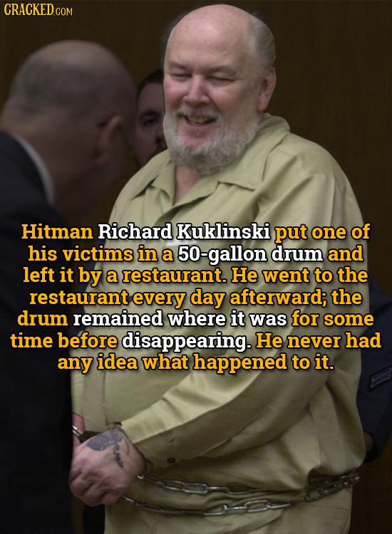 CRACKEDC Hitman Richard Kuklinski put one of his victims in a 50-gallon drum and left it by a restaurant. He went to the restaurant every day afterwar