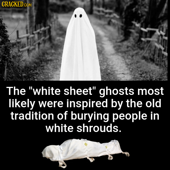 The white sheet ghosts most likely were inspired by the old tradition of burying people in white shrouds.