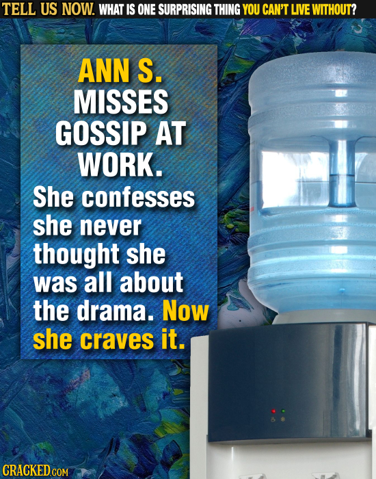 TELL US NOW. WHAT IS ONE SURPRISING THING YOU CAN'T LIVE WITHOUT? ANN S. MISSES GOSSIP AT WORK. She confesses she never thought she was all about the