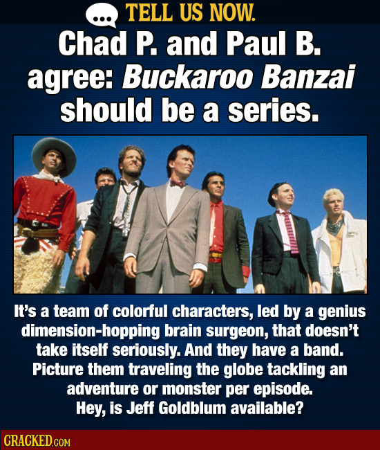 TELL US NOW. Chad P. and Paul B. agree: Buckaroo Banzai should be a series. It's a team of colorful characters, led by a genius dimension-hopping brai