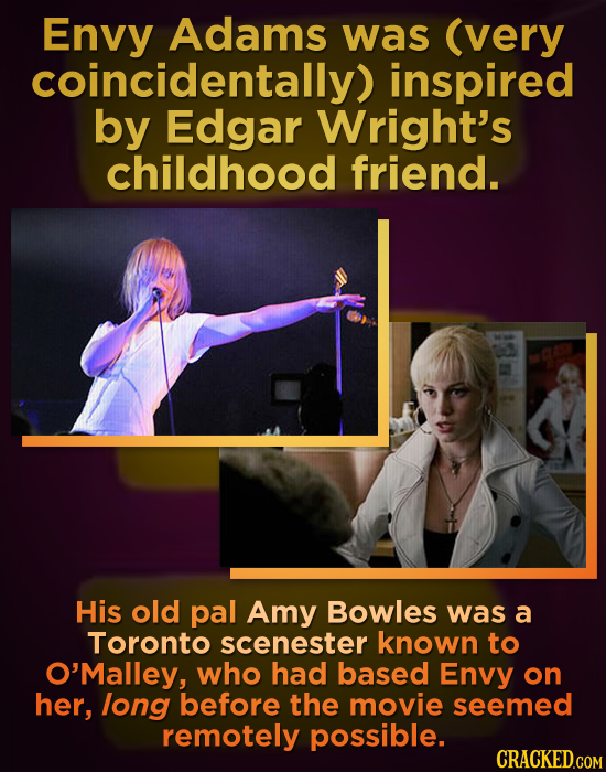 Envy Adams was (very coincidentally) inspired by Edgar Wright's childhood friend. His old pal Amy Bowles was a Toronto scenester known to O'Malley, wh