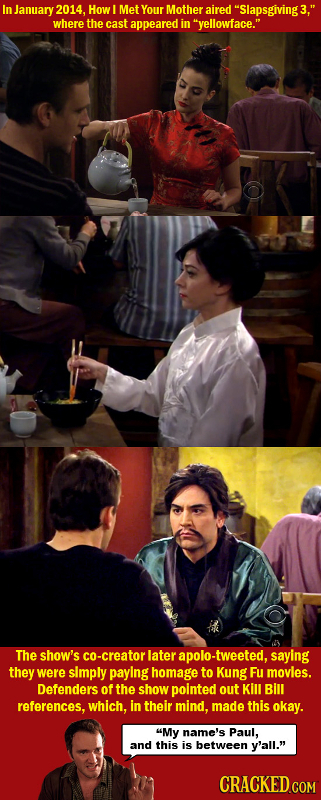 In January 2014. How Met Your Mother aired Slapsgiving3, where the cast appeared in yellowface. The show's -creator later apolo-tweeted, saying th
