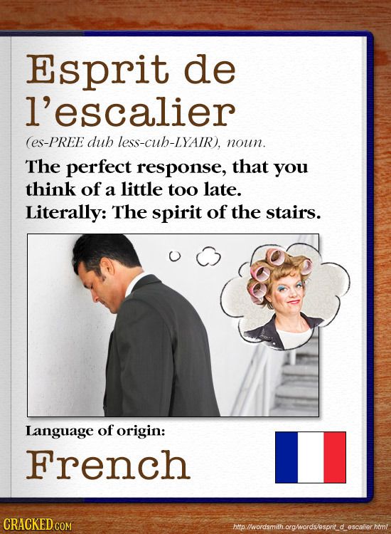 Esprit de l'escalier (ES-PREE duh less-cuh-LYAIR), noun. The perfect response, that you think of a little too late. Literally: The spirit of the stair