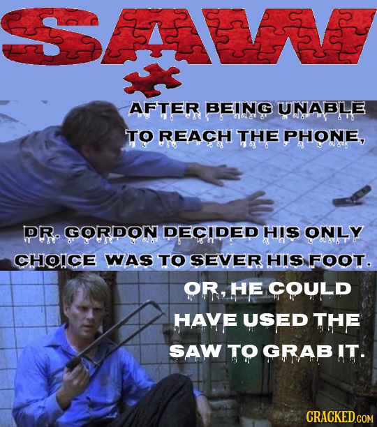 AFTER BEING UNABLE aak TO REACH THE PHONE, DR. GORDON DECIDED HIS ONLY CHOICE WAs TO SEVER HIS FOOT. OR, HE COULD HAve USED Te SAW TO GRAB IT. CRACKED