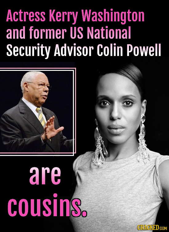Actress Kerry Washington and former US National Security Advisor Colin Powell are cousins. CRACKED.COM