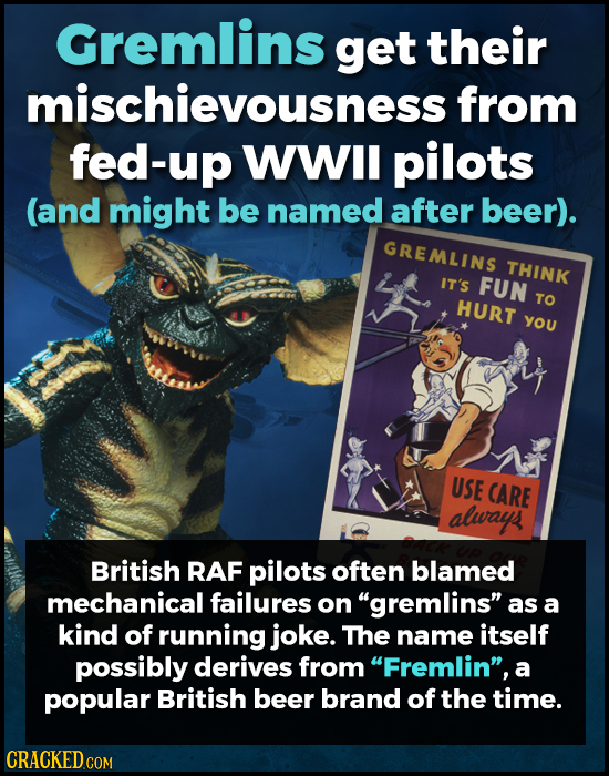Gremlins get their mischievousness from fed-up WWIl pilots (and might be named after beer). GREMLINS THINK IT's FUN TO HURT YOU USE CARE alwayps Briti