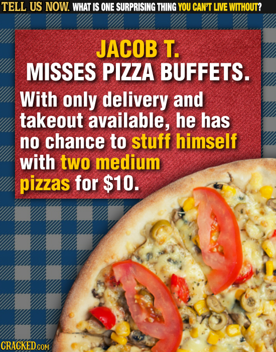 TELL US NOW. WHAT IS ONE SURPRISING THING YOU CAN'T LIVE WITHOUT? JACOB T. MISSES PIZZA BUFFETS. With only delivery and takeout available, he has no c