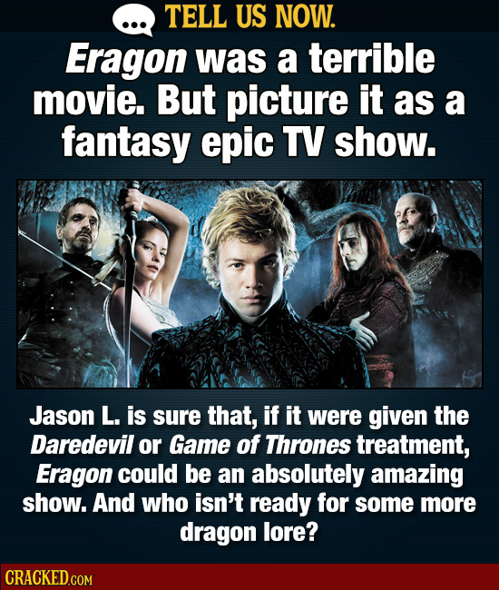 TELL US NOW. Eragon was a terrible movie. But picture it as a fantasy epic TV show. Jason L. is sure that, if it were given the Daredevil or Game of T
