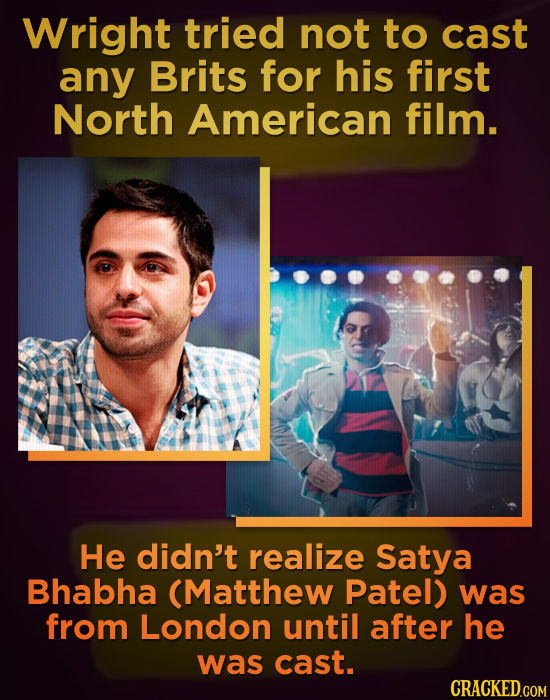 Wright tried not to cast any Brits for his first North American film. He didn't realize Satya Bhabha (Matthew Patel) was from London until after he wa