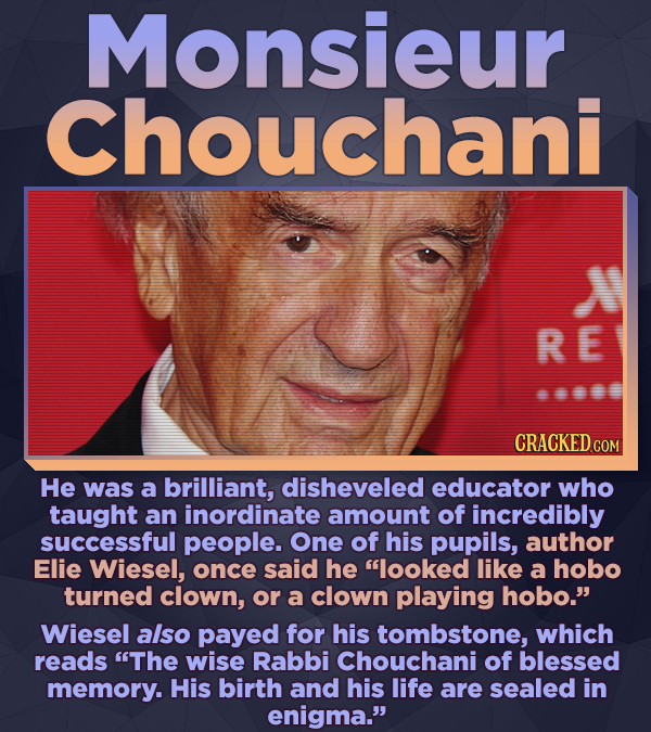 Monsieur Chouchani RE He was a brilliant, disheveled educator who taught an inordinate amount of incredibly successful people. One of his pupils, auth