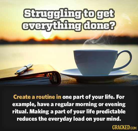 Struggling to get everything done? Create a routine in one part of your life. For example, have a regular morning or evening ritual. Making a part of