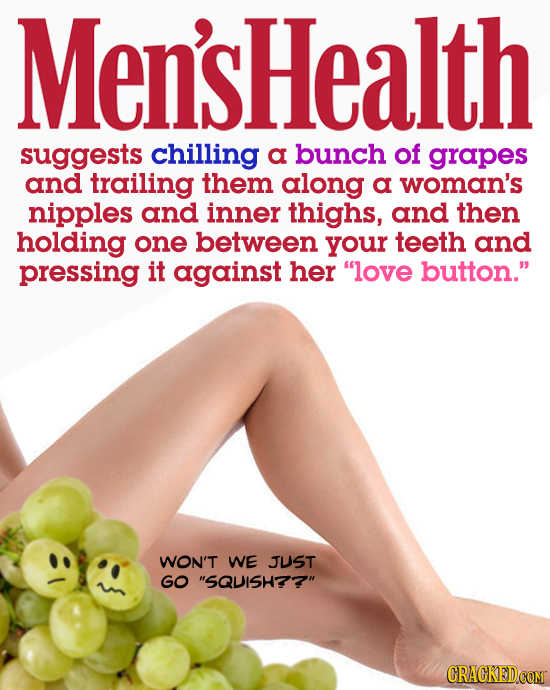 Men'sHealth suggests chilling a bunch of grapes and trailing them along a woman's nipples and inner thighs, and then holding one between your teeth an