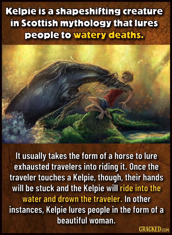Kelpie is a shapeshifting creature in Scottish mythology that lures people to watery deaths. It usually takes the form of a horse to lure exhausted tr