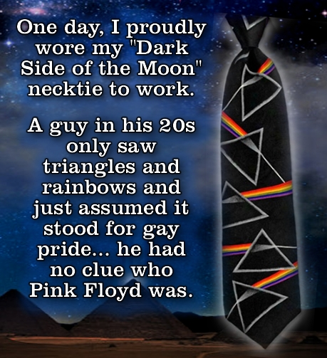 One day, I proudly wore my Dark Side of the Moon necktie to work. A guy in his 20s only SAW triangles and rainbows and just assumed it stood for gay