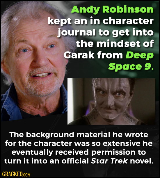 Andy Robinson kept an in character journal to get into the mindset of Garak from Deep Space 9. The background material he wrote for the character was