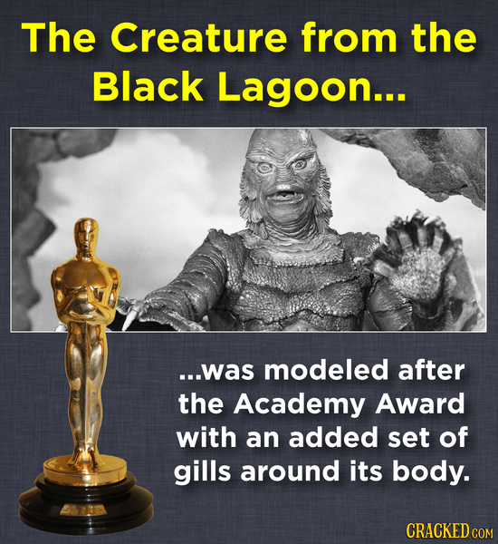 The Creature from the Black Lagoon... ...was modeled after the Academy Award with an added set of gills around its body. CRACKED COM
