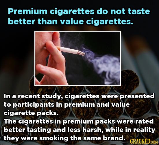 Premium cigarettes do not taste better than value cigarettes. In a recent study, cigarettes were presented to participants in premium and value cigare